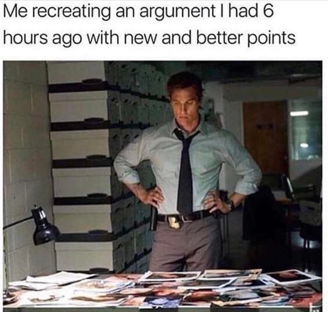 Me recreating an argument I had 6 hours ago with new and better points - meme