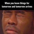 and just postpone again until tomorrow