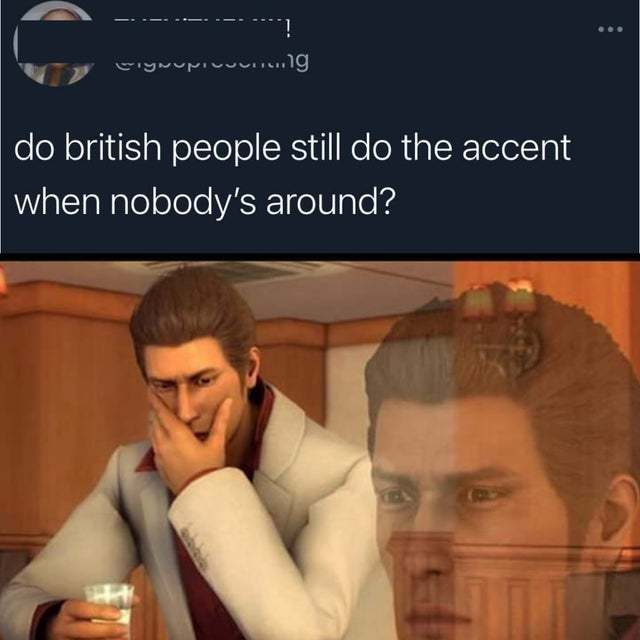 Do British people still do the accent when nobody's around? - meme