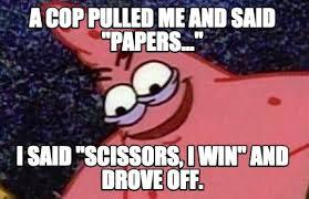 me everyday when i get pulled over by the popo - meme