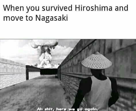 Quando você sobrevive a Hiroshima e vai para nagasaki - meme