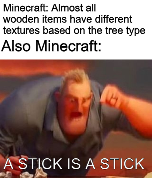 Almost all wooden items have differenet textures based on the tree type - meme