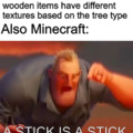 Almost all wooden items have differenet textures based on the tree type