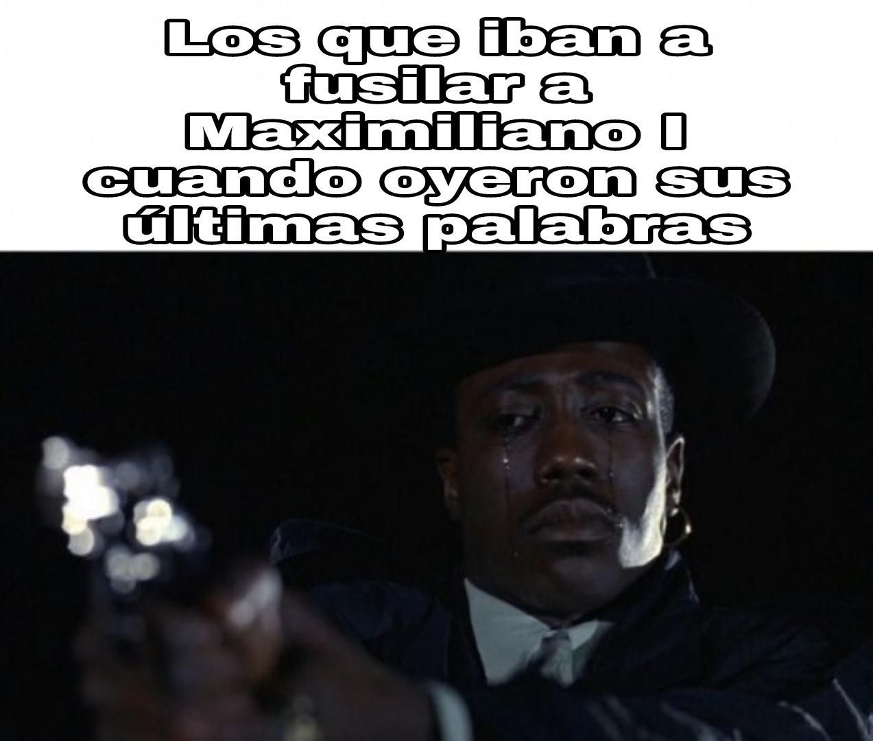 Maximiliano I fue el segundo emperador de México por si no sabían, lo demás lo contaré en los comentarios (si lo aceptan claro) - meme