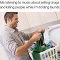 Me listening to music about selling drugs and killing people while I'm folding laundry