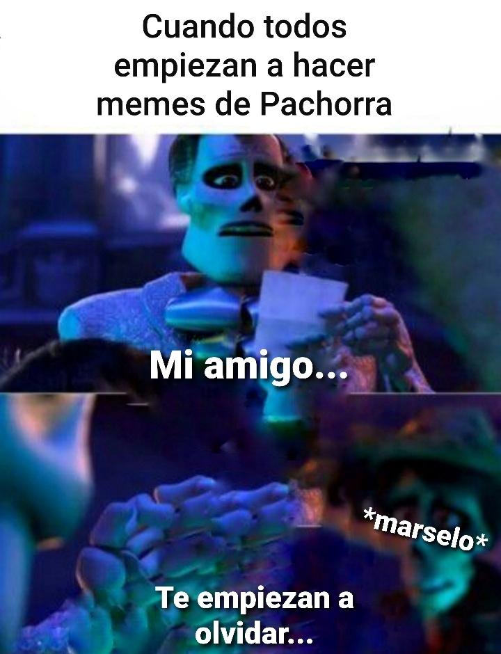 La verdad me alegro de que Pachorra este regresando, el fue mi infancia en 2012 - 2015 - meme