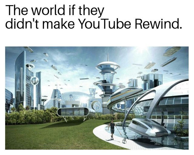 The world if they didn't make Youtube Rewind - meme