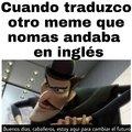 Estoy pensando de sacar una serie de memes donde pongo varios memes no traducidos, que piensan?