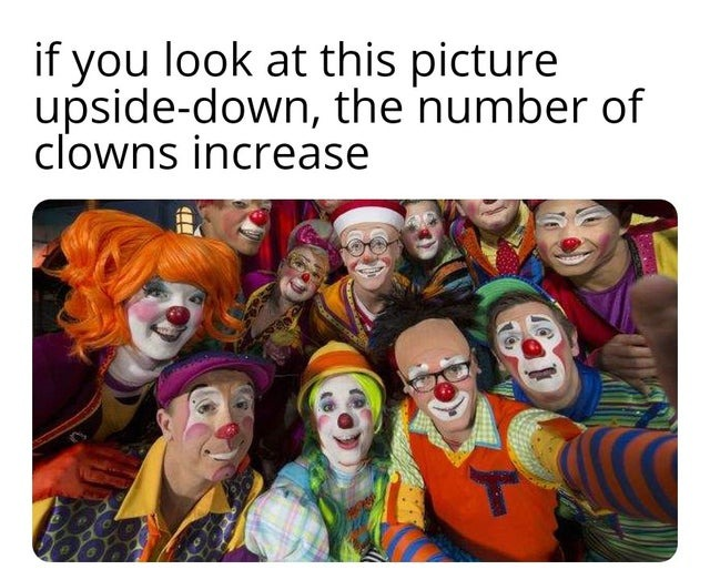 If you look at this pic upside-down the number of clowns increases - meme