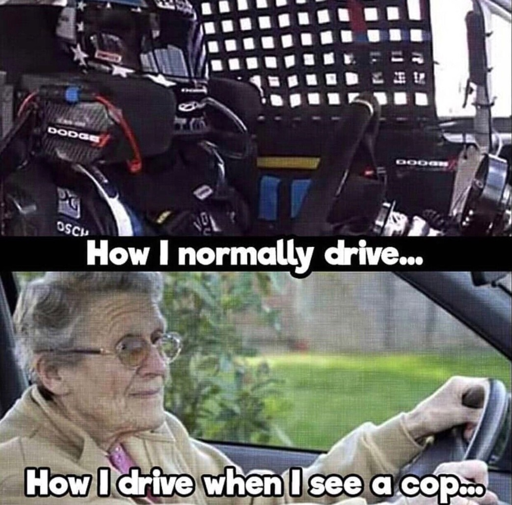 Idc im still speeding a bit when I see a cop and they dont seem to care much - meme