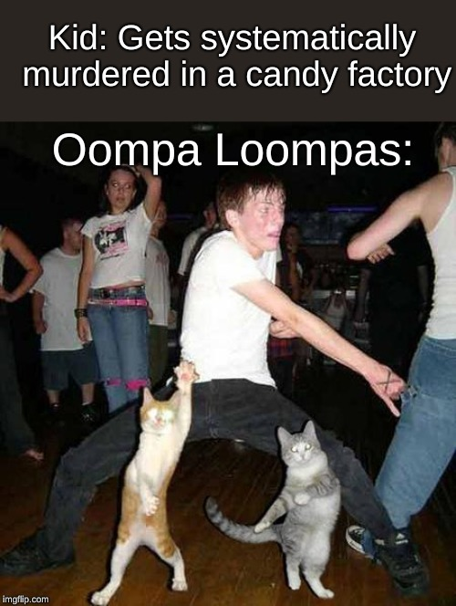 Oompa Loompas when kids get systematically murdered in a candy factory - meme