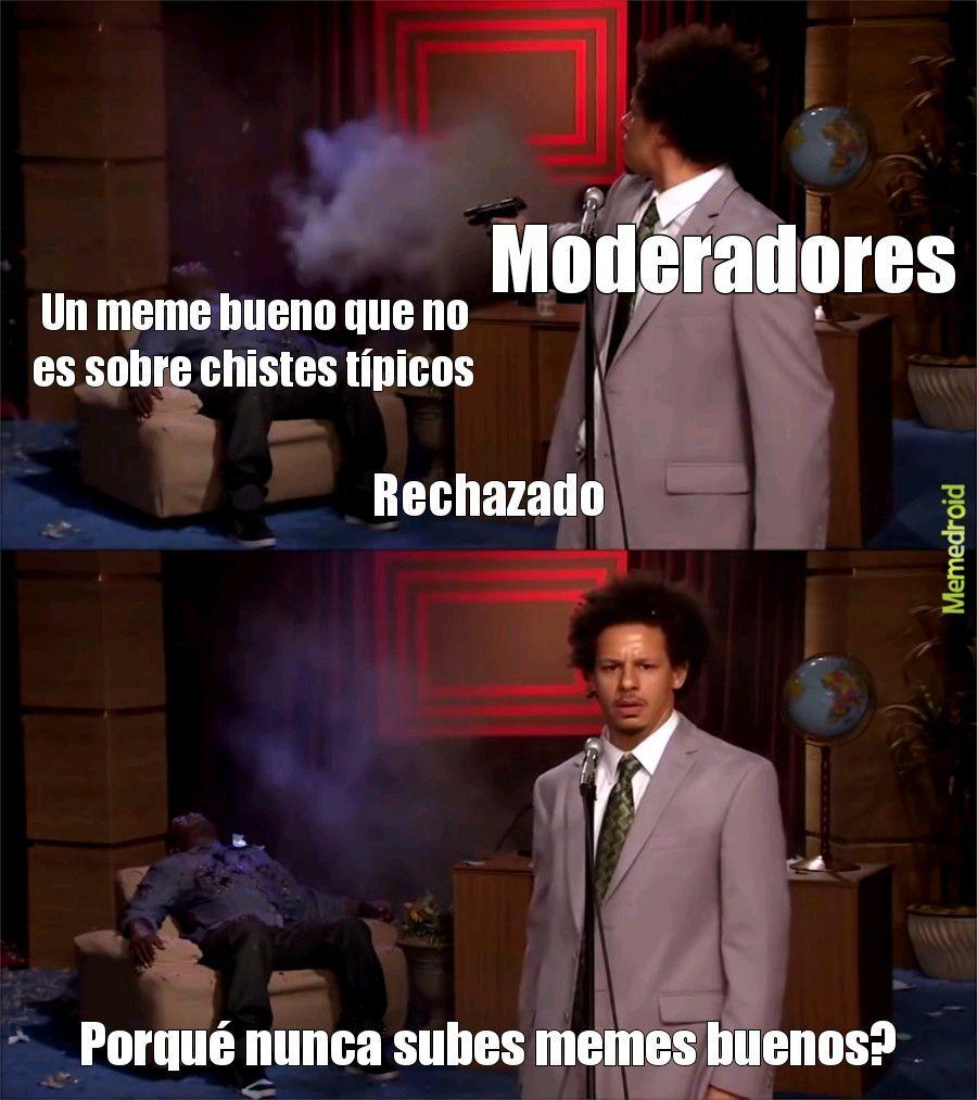 Tampoco van a Aceptar mi meme los Moderadores :okay: