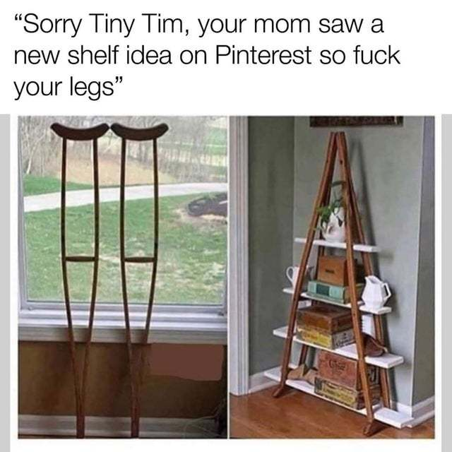 Sorry Tiny Tim, your mom saw a new shelf idea on Pinterest so fuck your legs - meme