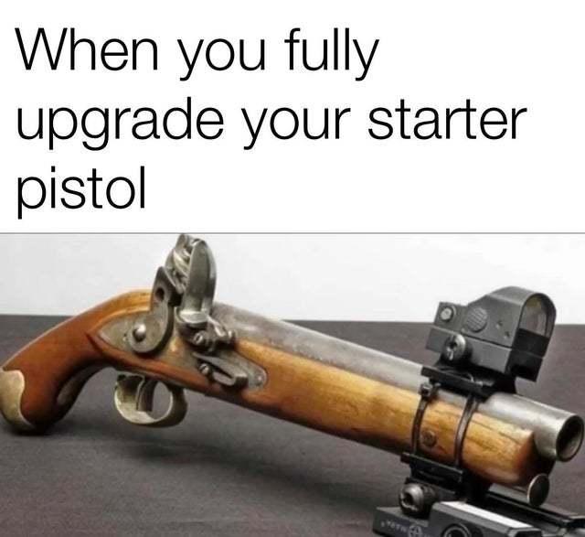 When you fully upgrade your starter pistol - meme