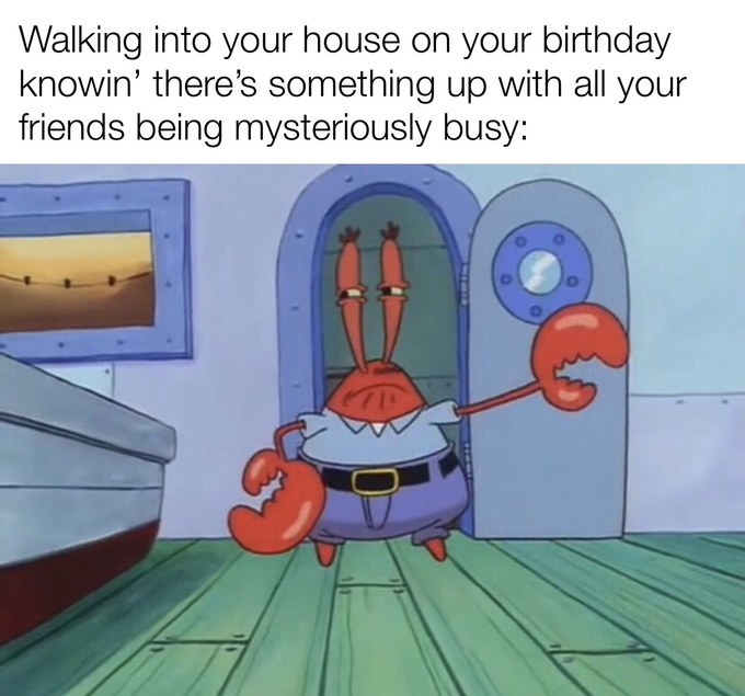 Turns out they were just busy on my birthday. - meme