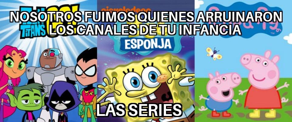 Si se ponen a pensar estas series arruinaron los canales de nuestra infancia porque teen titans go arruinó cartoon network, bob esponja arruinó nickelodeon y peppa arruinó discovery - meme