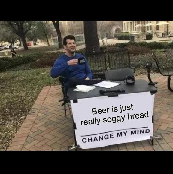 Beer is just soggy bread. - meme