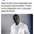 Eu também estou muito indignado com a situação do Brasil