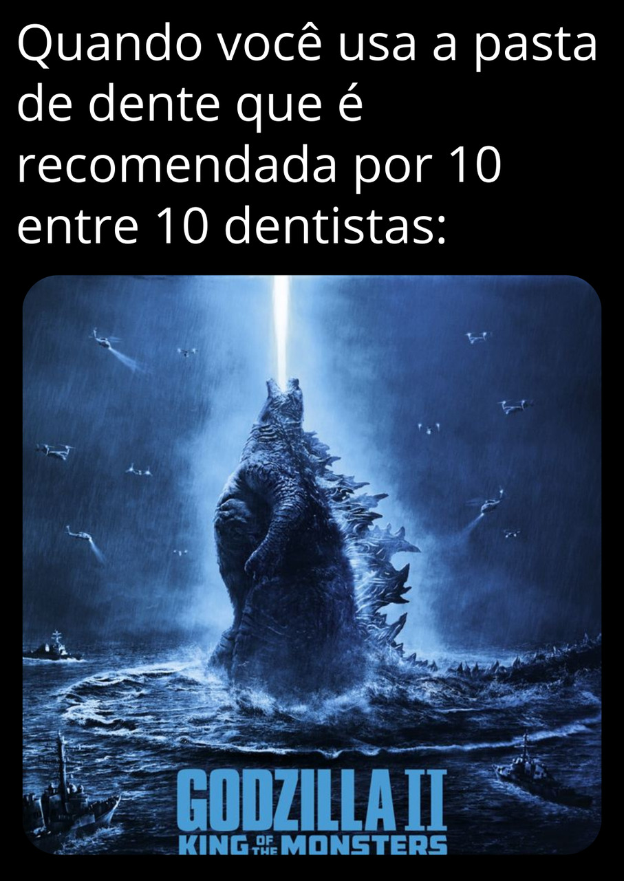 Finalmente uma pasta de dente que nos transforma no rei dos monstros - meme