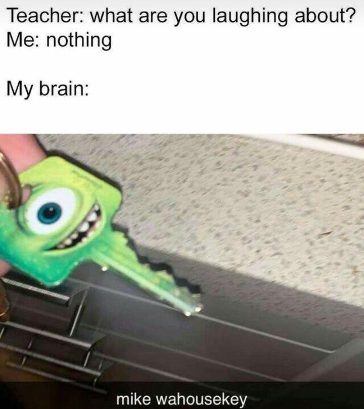 Professor: Do que você está rindo?             Eu: Nada                Meu cérebro: - meme